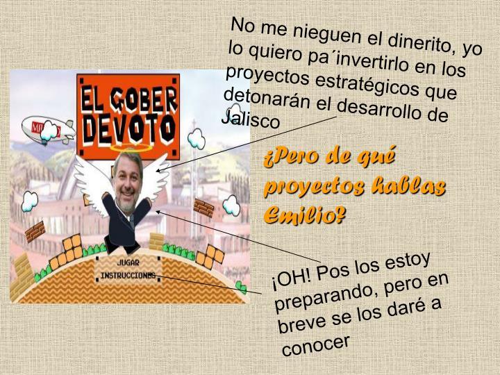 No me nieguen el dinerito, yo lo quiero pa´invertirlo en los proyectos estratégicos que detonarán el desarrollo de Jalisco