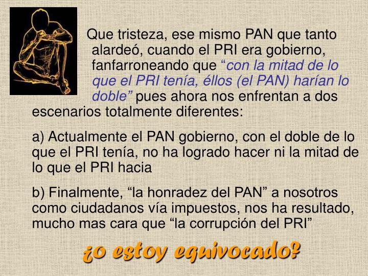 Que tristeza, ese mismo PAN que tanto alardeó, cuando el PRI era gobierno, fanfarroneando que