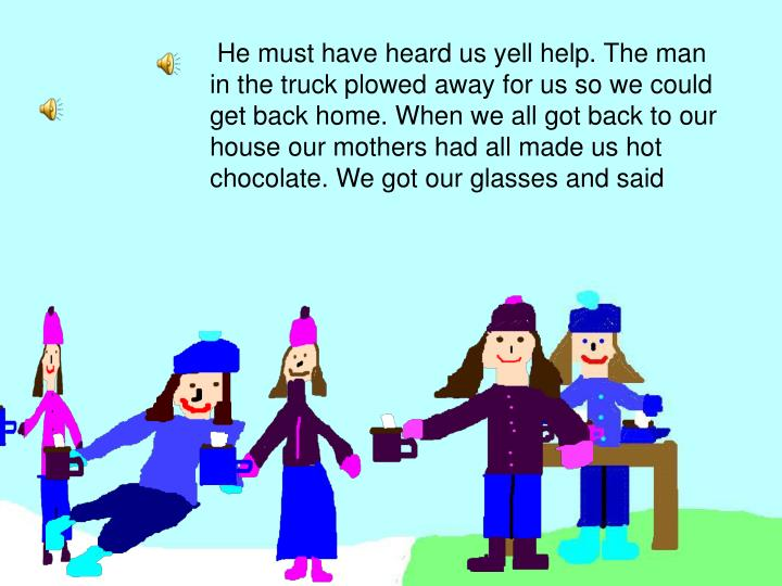 He must have heard us yell help. The man in the truck plowed away for us so we could get back home. When we all got back to our house our mothers had all made us hot chocolate. We got our glasses and said