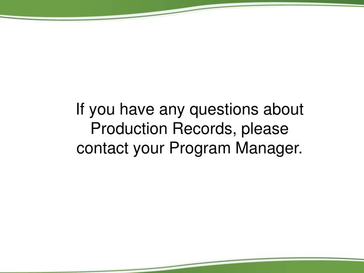 If you have any questions about Production Records, please contact your Program Manager.
