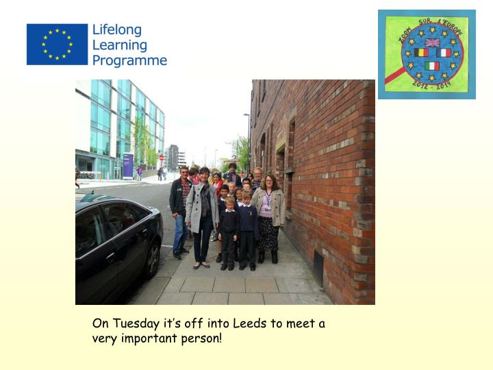 On Tuesday it's off into Leeds to meet a very important person!