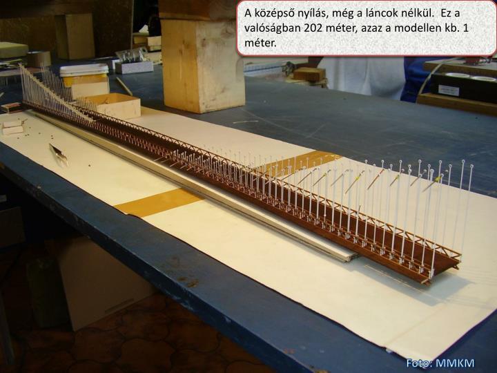 A középső nyílás, még a láncok nélkül.  Ez a valóságban 202 méter, azaz a modellen kb. 1 méter.