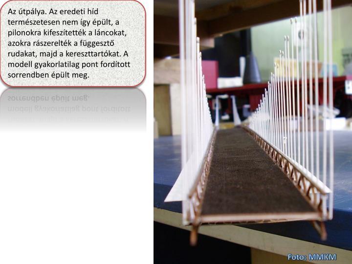 Az útpálya. Az eredeti híd természetesen nem így épült, a pilonokra kifeszítették a láncokat, azokra rászerelték a függesztő rudakat, majd a kereszttartókat. A modell gyakorlatilag pont fordított sorrendben épült meg.