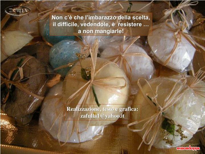 Non c'è che l'imbarazzo della scelta, il difficile, vedendole, è  resistere … a non mangiarle!