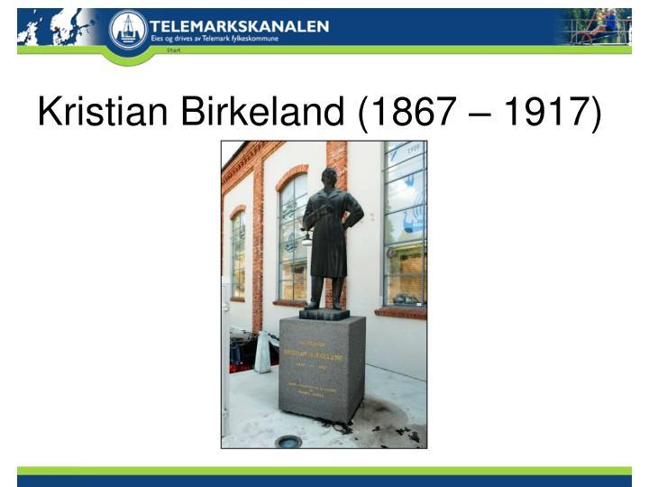 Kristian Birkeland (1867 – 1917)