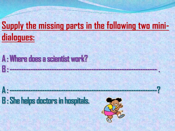 Supply the missing parts in the following two mini-dialogues: