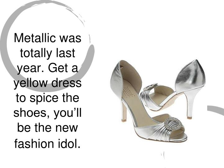 Metallic was totally last year. Get a yellow dress to spice the shoes, you'll be the new fashion idol