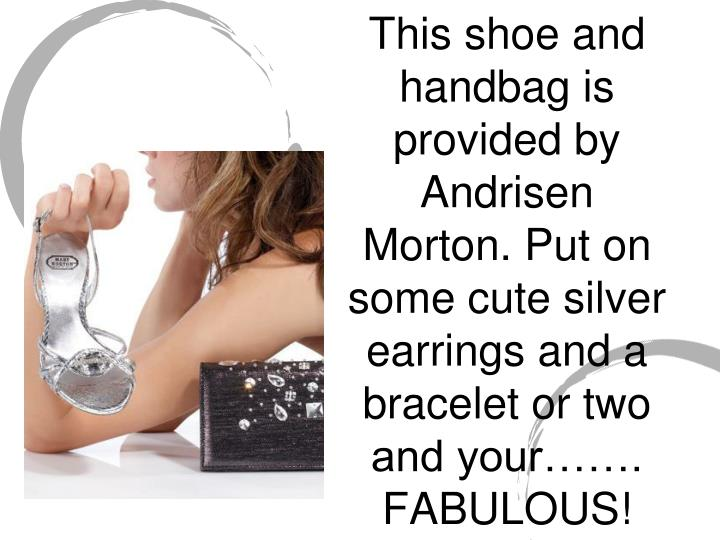 This shoe and handbag is provided by Andrisen Morton. Put on some cute silver earrings and a bracele...