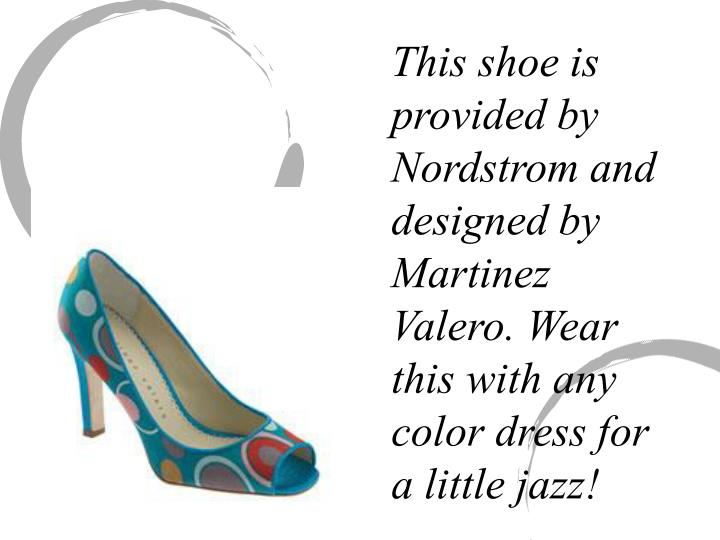 This shoe is provided by Nordstrom and designed by Martinez Valero. Wear       this with any color dress for a little jazz!