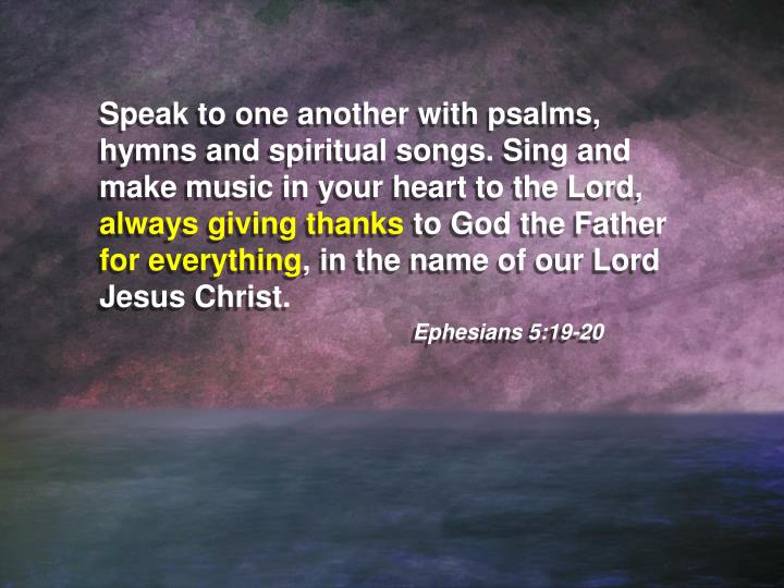 Speak to one another with psalms, hymns and spiritual songs. Sing and make music in your heart to the Lord,