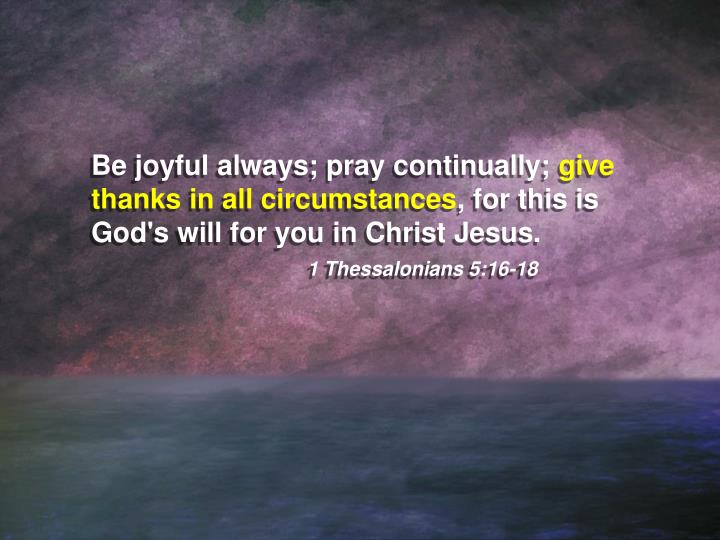Be joyful always; pray continually;