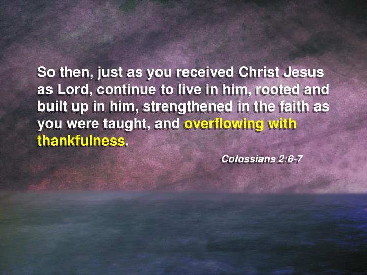 So then, just as you received Christ Jesus as Lord, continue to live in him, rooted and built up in him, strengthened in the faith as you were taught, and