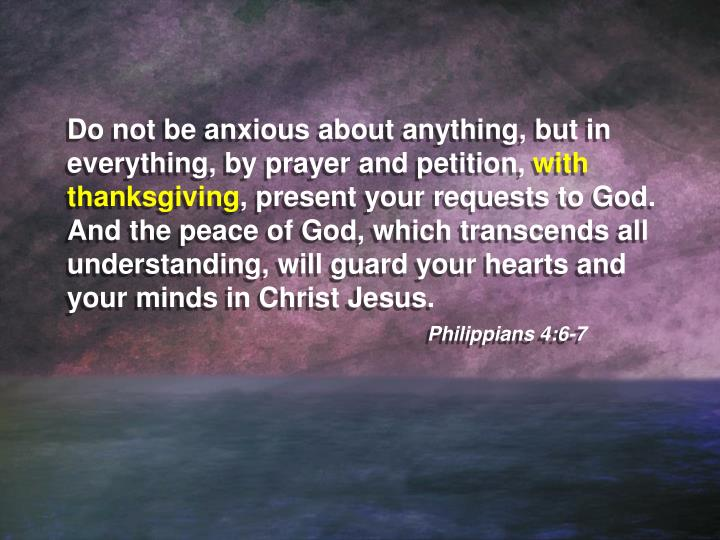 Do not be anxious about anything, but in everything, by prayer and petition,