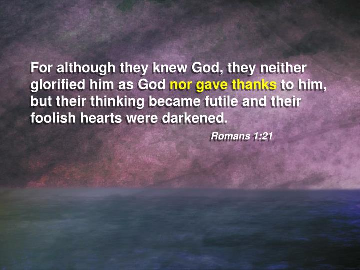 For although they knew God, they neither glorified him as God