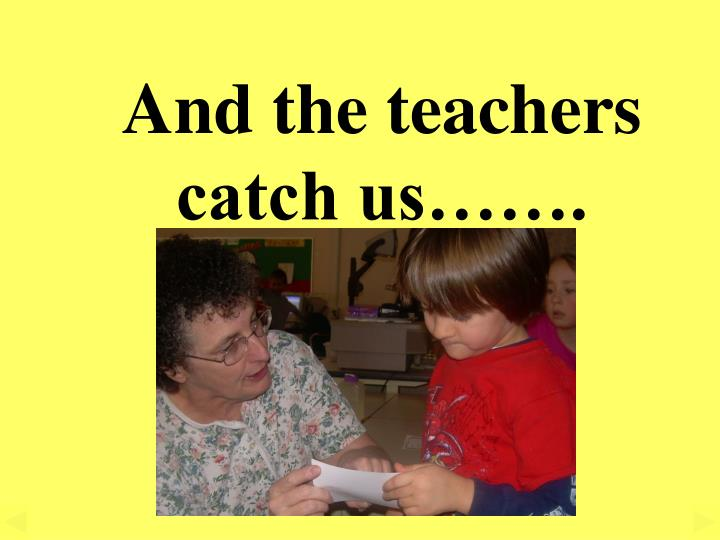 And the teachers catch us…….