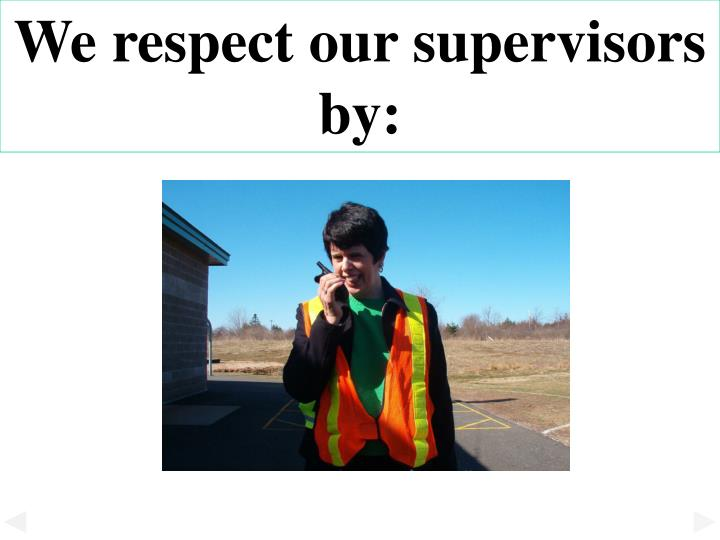 We respect our supervisors by: