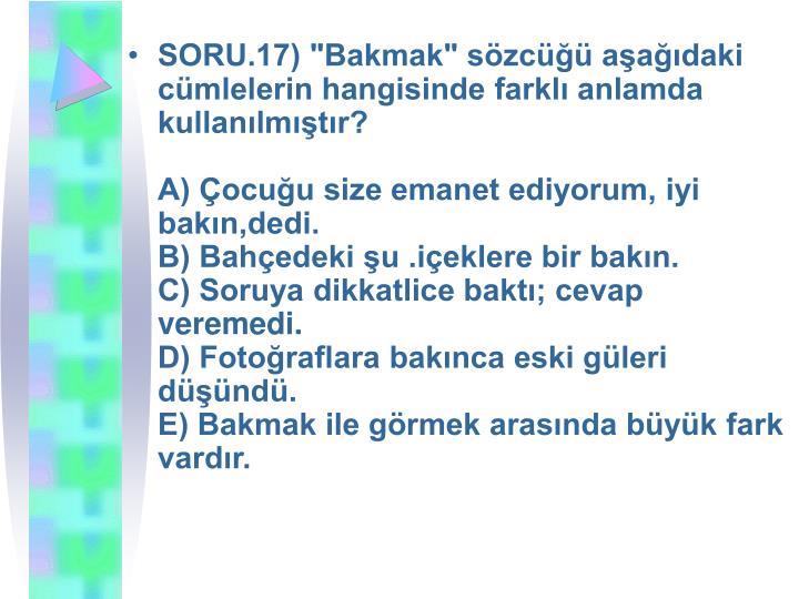 """SORU.17) """"Bakmak"""" sözcüğü aşağıdaki cümlelerin hangisinde farklı anlamda kullanılmıştır?"""
