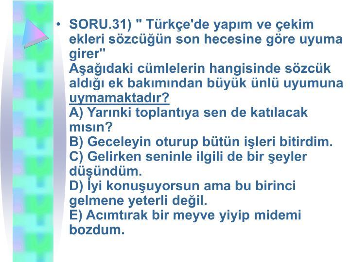 """SORU.31) """" Türkçe'de yapım ve çekim ekleri sözcüğün son hecesine göre uyuma girer"""""""
