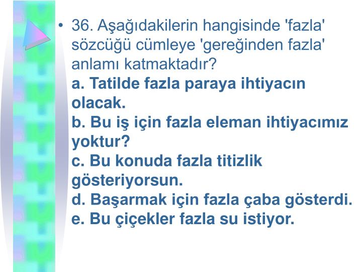 36. Aşağıdakilerin hangisinde 'fazla' sözcüğü cümleye 'gereğinden fazla' anlamı katmaktadır?