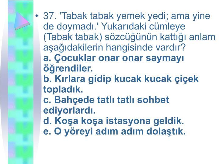 37. 'Tabak tabak yemek yedi; ama yine de doymadı.' Yukarıdaki cümleye (Tabak tabak) sözcüğünün kattığı anlam aşağıdakilerin hangisinde vardır?