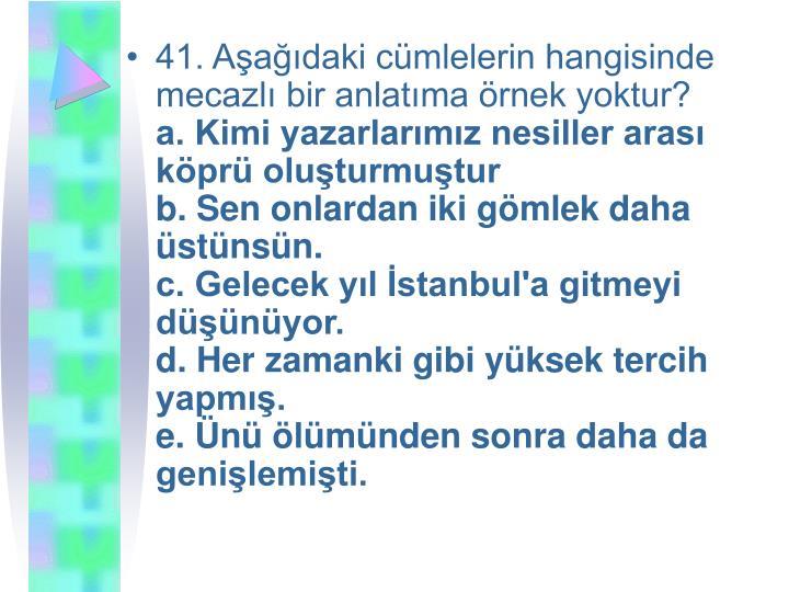 41. Aşağıdaki cümlelerin hangisinde mecazlı bir anlatıma örnek yoktur?