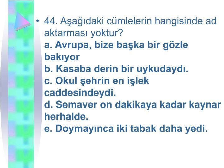 44. Aşağıdaki cümlelerin hangisinde ad aktarması yoktur?