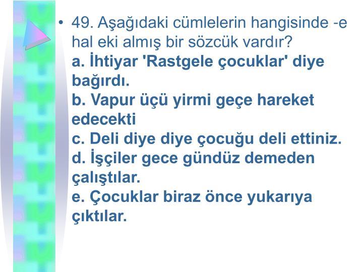 49. Aşağıdaki cümlelerin hangisinde -e hal eki almış bir sözcük vardır?
