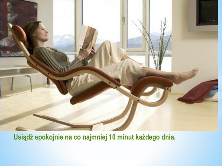 Usiądź spokojnie na co najmniej 10 minut każdego dnia.