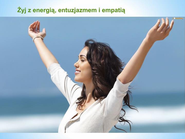 Żyj z energią, entuzjazmem i empatią