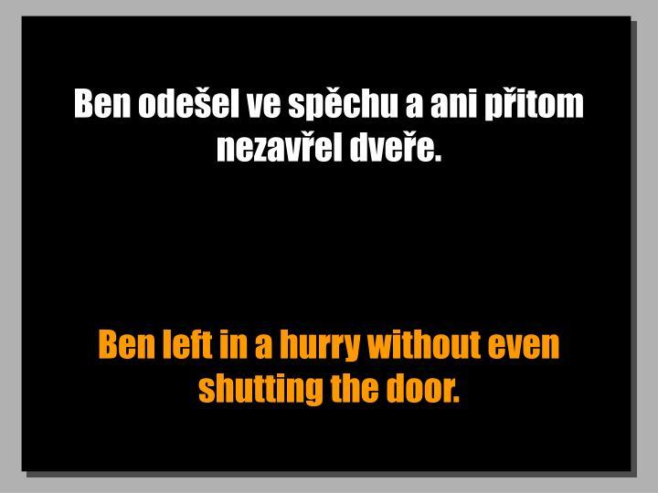 Ben odešel ve spěchu a ani přitom nezavřel dveře.