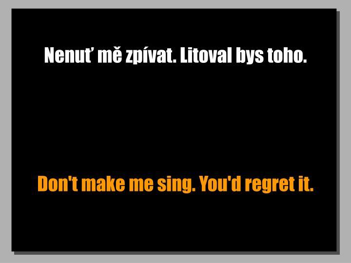 Nenuť mě zpívat. Litoval bys toho.