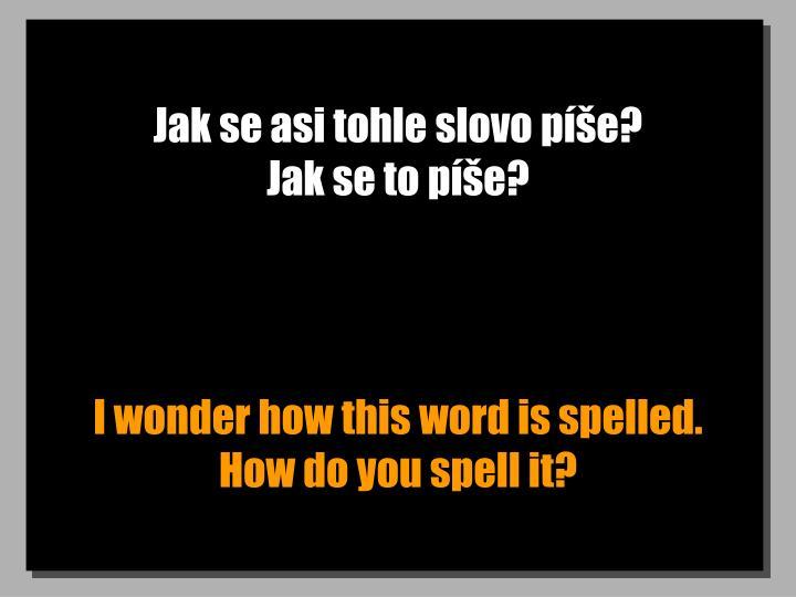 Jak se asi tohle slovo píše?                       Jak se to píše?