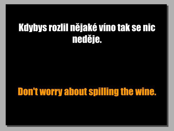 Kdybys rozlil nějaké víno tak se nic neděje.
