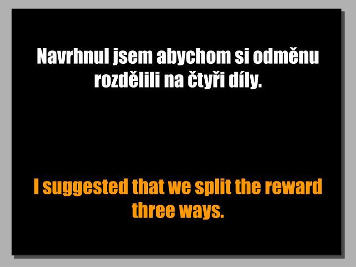 Navrhnul jsem abychom si odměnu rozdělili na čtyři díly.