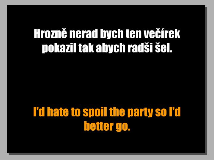 Hrozně nerad bych ten večírek pokazil tak abych radši šel.