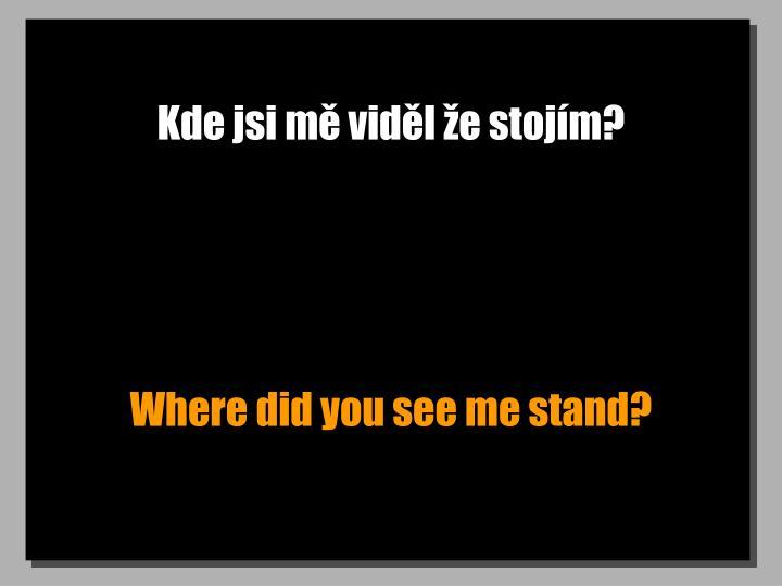 Kde jsi mě viděl že stojím?