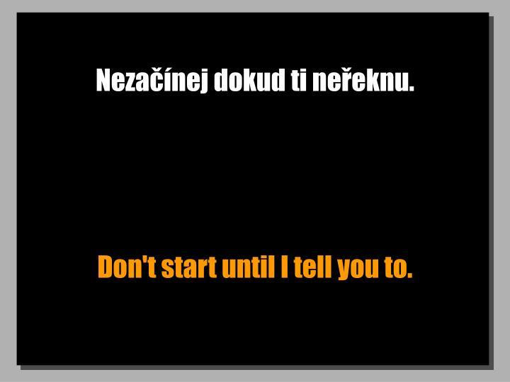 Nezačínej dokud ti neřeknu.