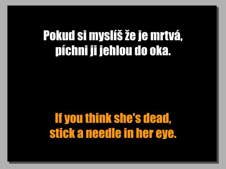 Pokud si myslíš že je mrtvá,               píchni ji jehlou do oka.