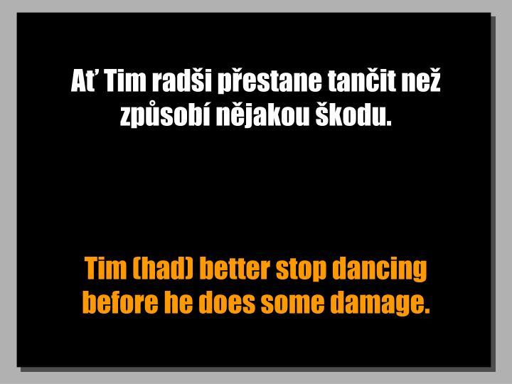 Ať Tim radši přestane tančit než způsobí nějakou škodu.