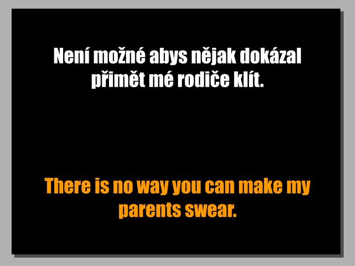 Není možné abys nějak dokázal přimět mé rodiče klít.