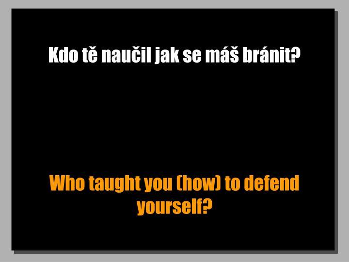 Kdo tě naučil jak se máš bránit?