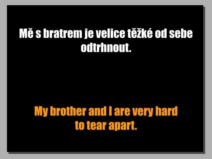 Mě s bratrem je velice těžké od sebe odtrhnout.