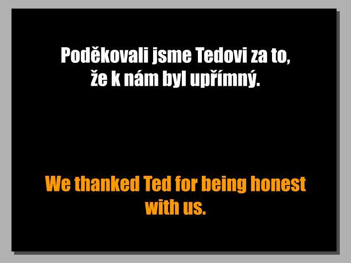 Poděkovali jsme Tedovi za to,                    že k nám byl upřímný.