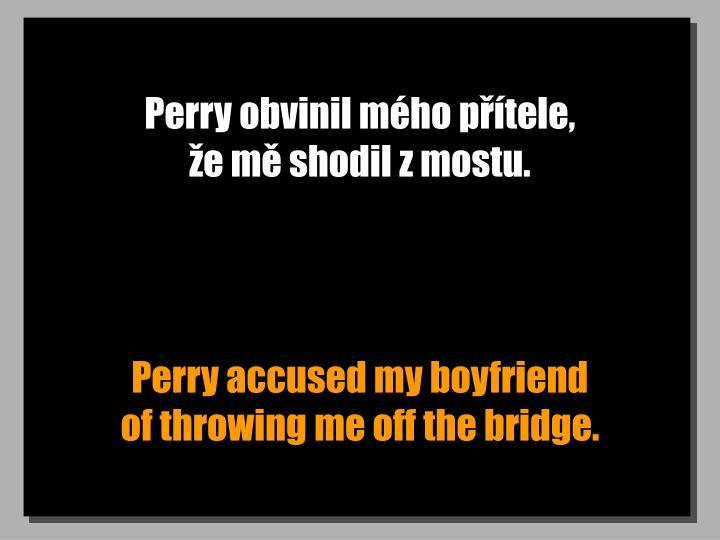 Perry obvinil mého přítele,                          že mě shodil z mostu.