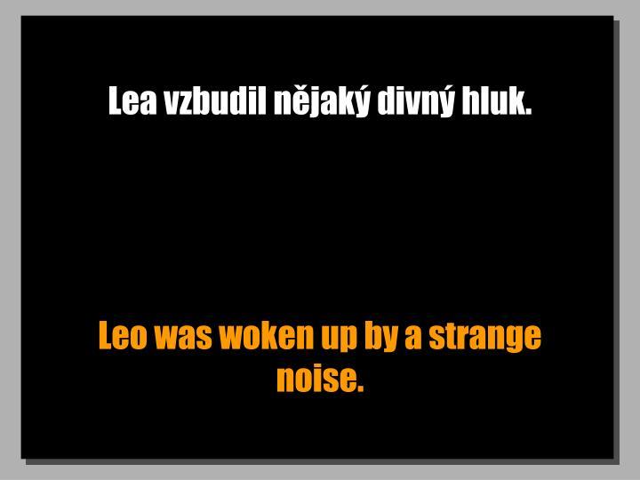 Lea vzbudil nějaký divný hluk.
