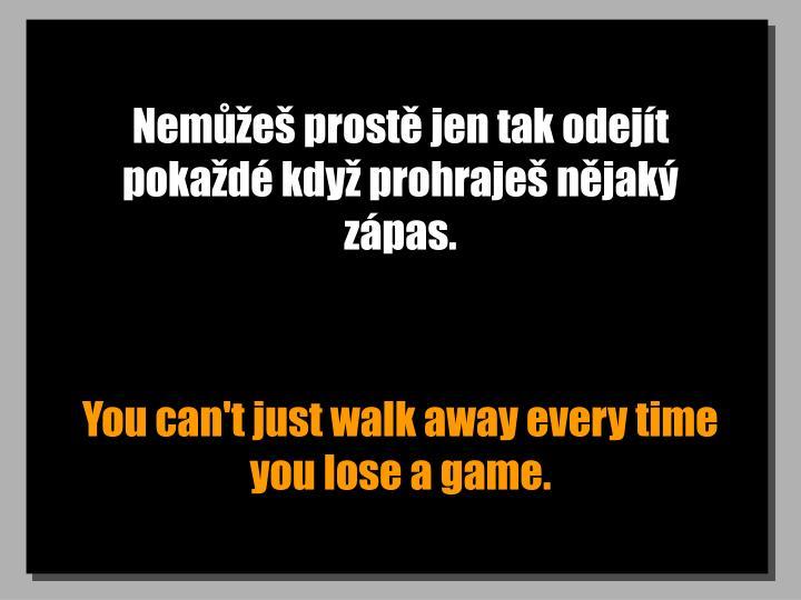 Nemůžeš prostě jen tak odejít pokaždé když prohraješ nějaký zápas.