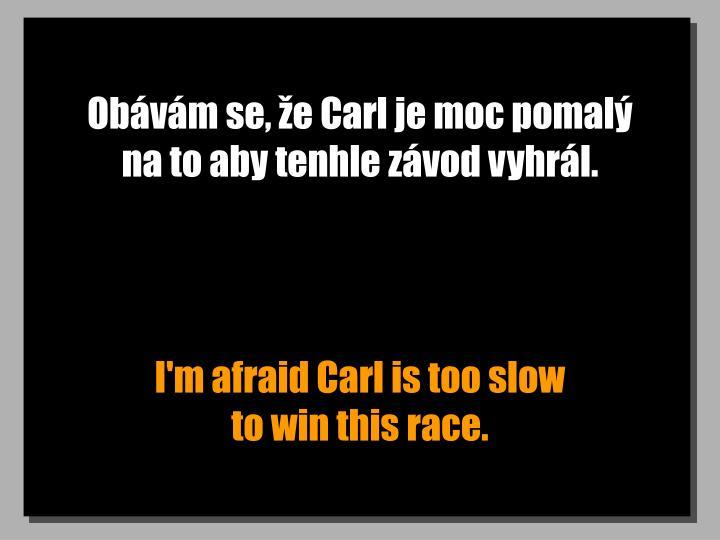 Obávám se, že Carl je moc pomalý      na to aby tenhle závod vyhrál.