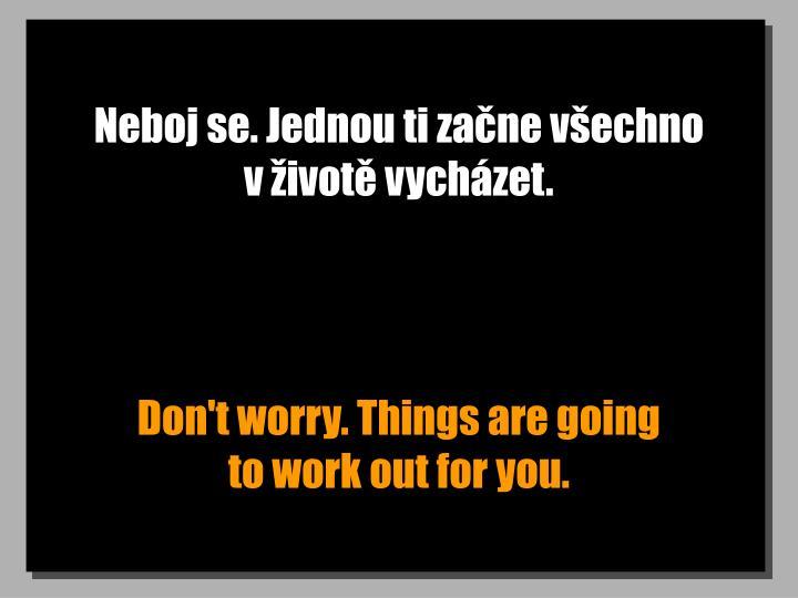Neboj se. Jednou ti začne všechno         v životě vycházet.