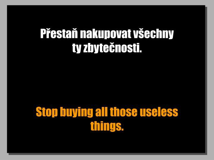 Přestaň nakupovat všechny                     ty zbytečnosti.