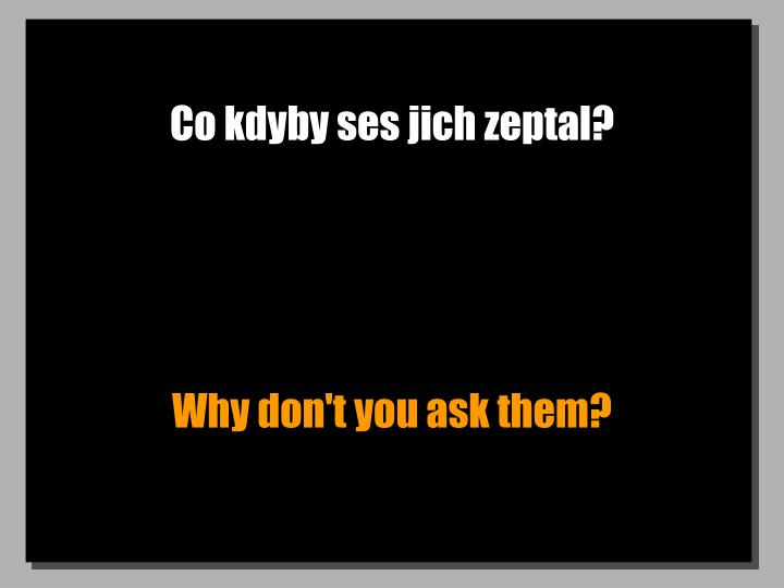 Co kdyby ses jich zeptal?